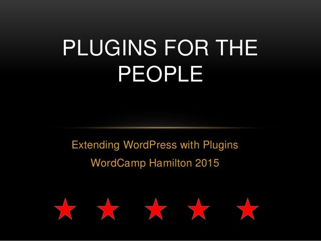 Extending WordPress with Plugins WordCamp Hamilton 2015 PLUGINS FOR THE PEOPLE