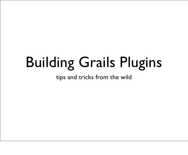 Building Grails Plugins      tips and tricks from the wild