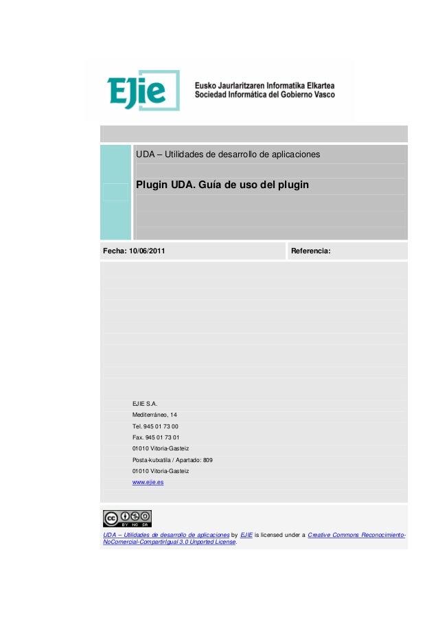 UDA – Utilidades de desarrollo de aplicacionesPlugin UDA. Guía de uso del pluginFecha: 10/06/2011 Referencia:EJIE S.A.Medi...