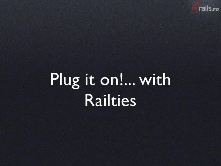 Plug it on!... with      Railties