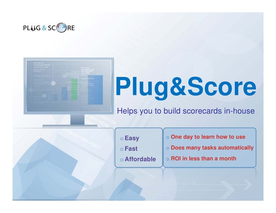 Plug&Score Helps you to build scorecards in-house   o Easy         o One day to learn how to use  o Fast         o Does ma...