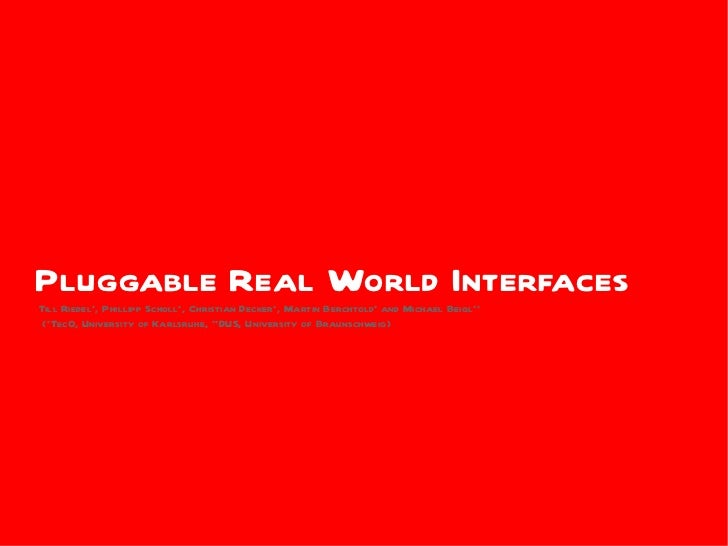 Pluggable Real World InterfacesTill Riedel*, Phillipp Scholl*, Christian Decker*, Martin Berchtold* and Michael Beigl** (*...