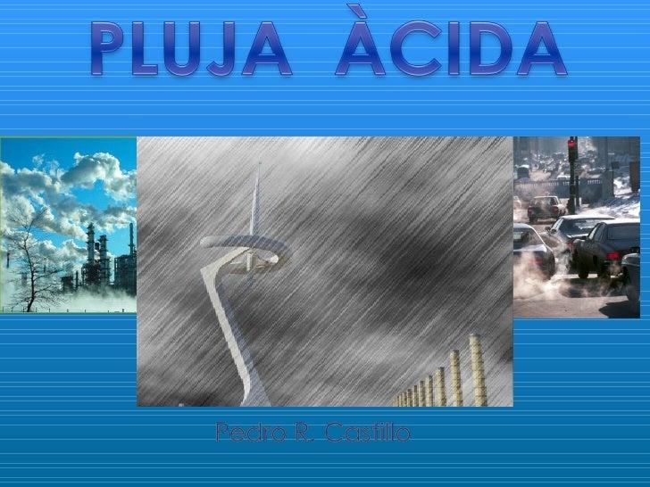 1) Què és la pluja àcida?  2) Com es forma la pluja àcida?  3) Quines són les causes de la pluja   àcida?  4) Efectes...