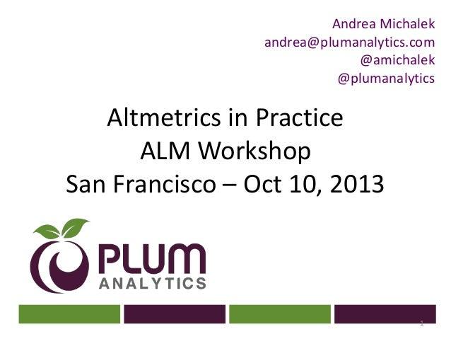 ? Altmetrics in Practice ALM Workshop San Francisco – Oct 10, 2013 1 Andrea Michalek andrea@plumanalytics.com @amichalek @...