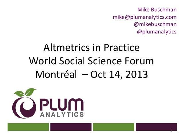 Mike Buschman mike@plumanalytics.com @mikebuschman @plumanalytics  Altmetrics in Practice World Social Science Forum ? Mon...