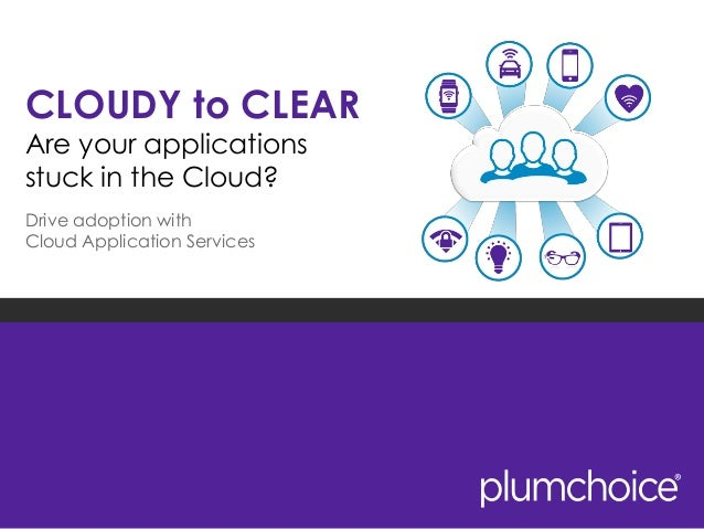 CLOUDY to CLEAR  Are your applications  stuck in the Cloud?  Drive adoption with Cloud Application Services