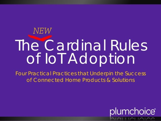 The Cardinal Rules of IoT Adoption Four Practical Practices that Underpin the Success of Connected Home Products & Solutio...