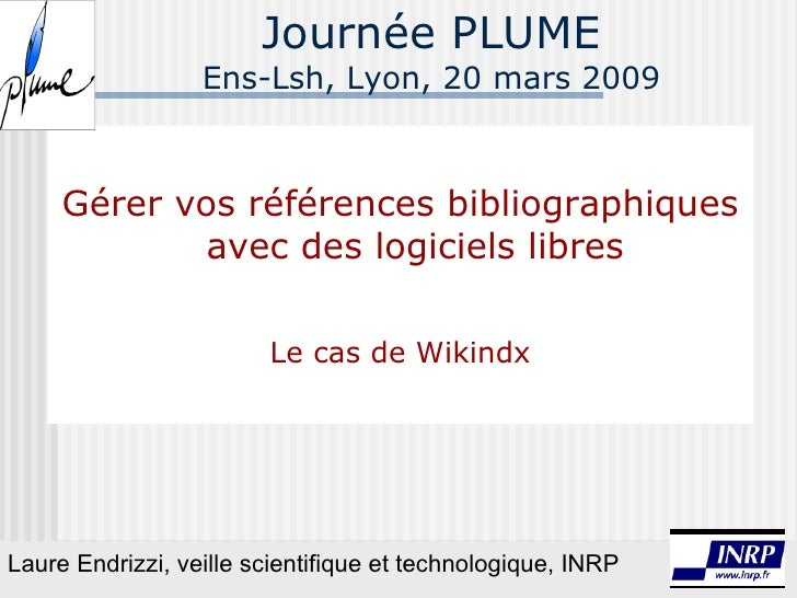 Journée PLUME Ens-Lsh, Lyon, 20 mars 2009 Gérer vos références bibliographiques avec des logiciels libres Le cas de Wikind...
