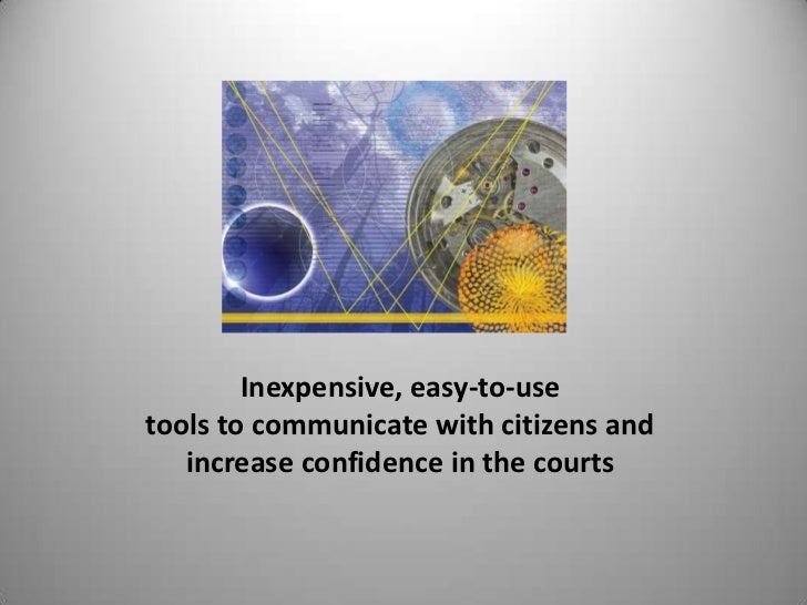 Inexpensive, easy-to-use <br />tools to communicate with citizens and <br />increase confidence in the courts<br />