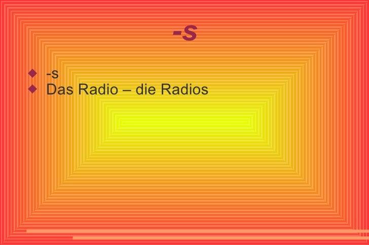 -s <ul><li>-s </li></ul><ul><li>Das Radio – die Radios </li></ul>