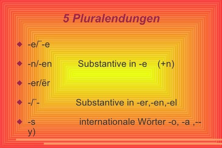 5 Pluralendungen <ul><li>-e/¨-e </li></ul><ul><li>-n/-en  Substantive in -e  (+n) </li></ul><ul><li>-er/ër </li></ul><ul><...