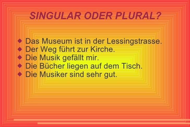 SINGULAR ODER PLURAL? <ul><li>Das Museum ist in der Lessingstrasse. </li></ul><ul><li>Der Weg führt zur Kirche. </li></ul>...