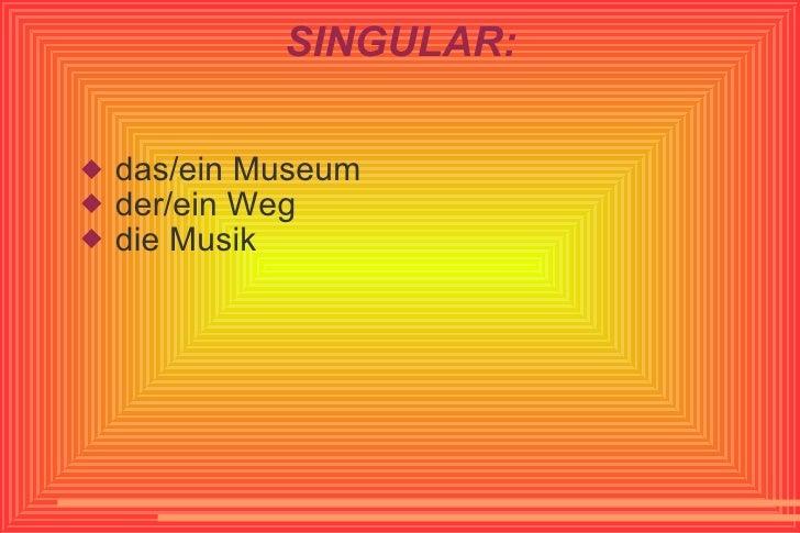 SINGULAR: <ul><li>das/ein Museum </li></ul><ul><li>der/ein Weg </li></ul><ul><li>die Musik </li></ul>