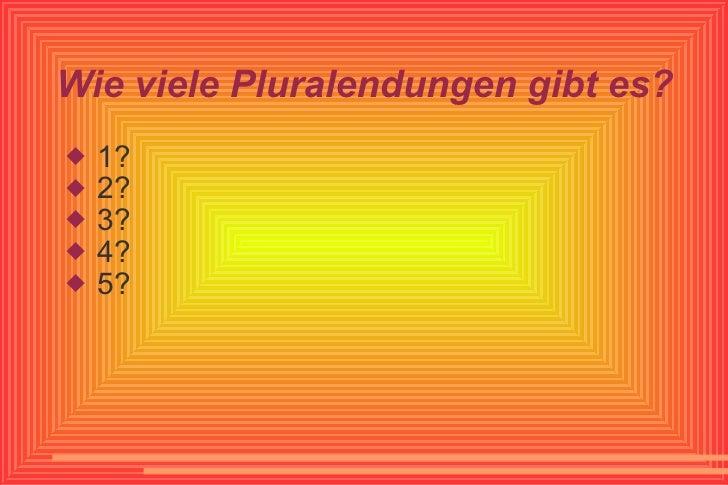 Wie viele Pluralendungen gibt es? <ul><li>1? </li></ul><ul><li>2? </li></ul><ul><li>3? </li></ul><ul><li>4? </li></ul><ul>...