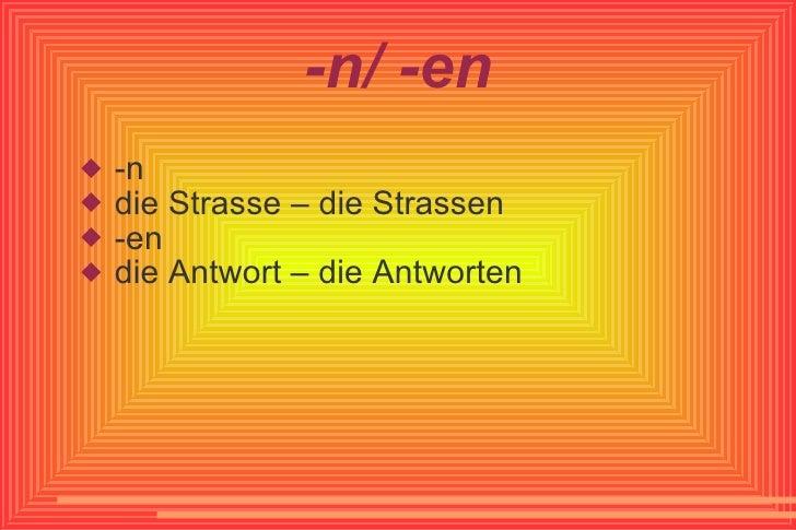 -n/ -en <ul><li>-n </li></ul><ul><li>die Strasse – die Strassen </li></ul><ul><li>-en </li></ul><ul><li>die Antwort – die ...