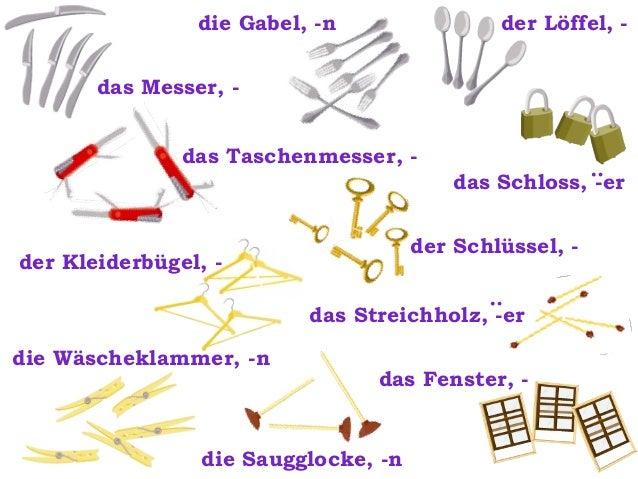 die Gabel, -n  der Löffel, -  das Messer, das Taschenmesser, -  :  das Schloss, -er der Schlüssel, -  der Kleiderbügel, - ...