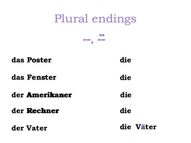 Plural endings ..  --, -das Poster  die  das Fenster  die  der Amerikaner  die  der Rechner  die  der Vater  die Väter