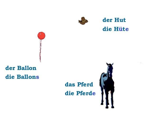 der Hut die Hüte  der Ballon die Ballons das Pferd die Pferde