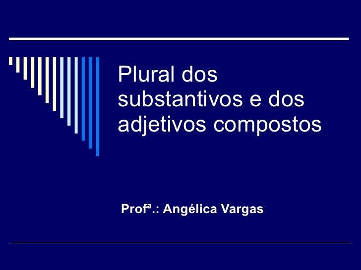 Plural dos substantivos e dos adjetivos compostos Profª.: Angélica Vargas