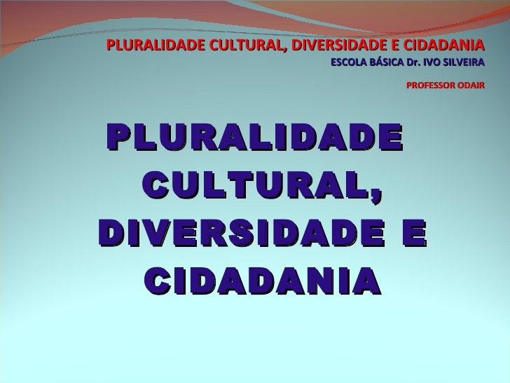 PLURALIDADE CULTURAL, DIVERSIDADE E CIDADANIA ESCOLA BÁSICA Dr. IVO SILVEIRA PROFESSOR ODAIR <ul><li>PLURALIDADE CULTURAL,...