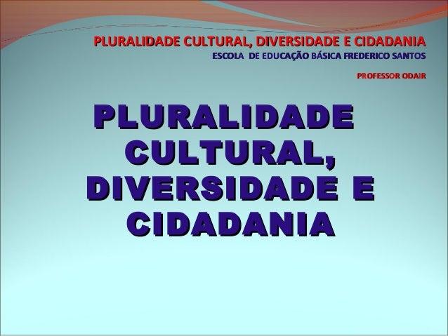 PLURALIDADE CULTURAL, DIVERSIDADE E CIDADANIA                ESCOLA DE EDUCAÇÃO BÁSICA FREDERICO SANTOS                   ...