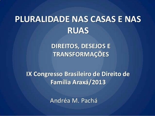 PLURALIDADE NAS CASAS E NAS RUAS DIREITOS, DESEJOS E TRANSFORMAÇÕES IX Congresso Brasileiro de Direito de Família Araxá/20...
