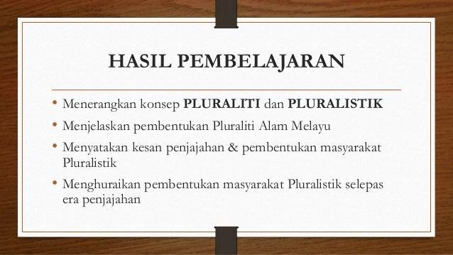 HASIL PEMBELAJARAN • Menerangkan konsep PLURALITI dan PLURALISTIK • Menjelaskan pembentukan Pluraliti Alam Melayu • Menyat...
