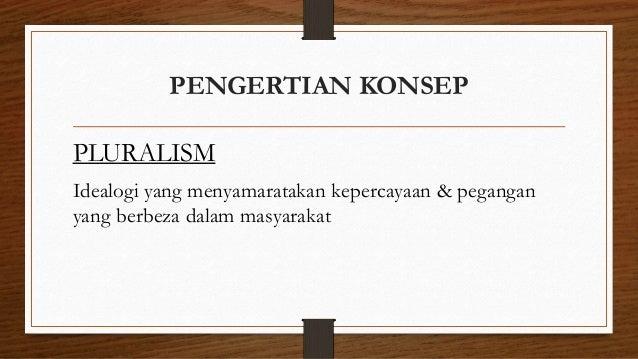 PENGERTIAN KONSEP PLURALISM Idealogi yang menyamaratakan kepercayaan & pegangan yang berbeza dalam masyarakat