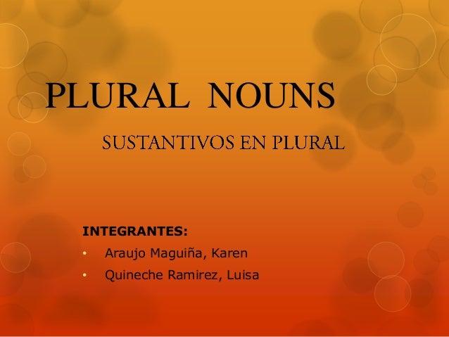PLURAL NOUNS  INTEGRANTES: •  Araujo Maguiña, Karen  •  Quineche Ramirez, Luisa