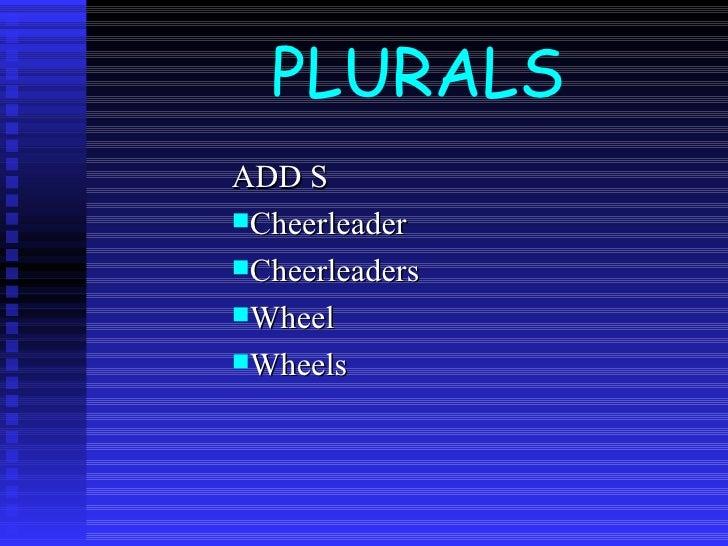 PLURALS <ul><li>ADD S </li></ul><ul><li>Cheerleader </li></ul><ul><li>Cheerleaders </li></ul><ul><li>Wheel </li></ul><ul><...