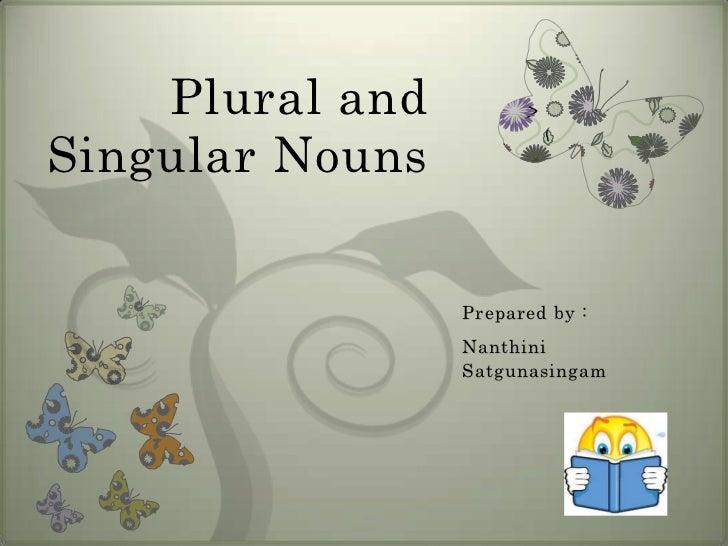 Plural andSingular Nouns                 Prepared by :                 Nanthini                 Satgunasingam