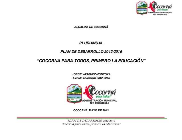 """ALCALDIA DE COCORNÁ                     PLURIANUAL         PLAN DE DESARROLLO 2012-2015""""COCORNA PARA TODOS, PRIMERO LA EDU..."""