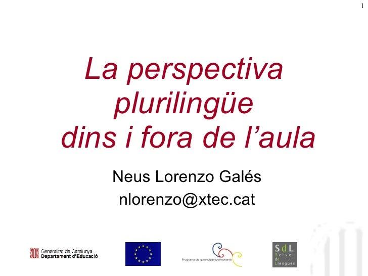 La perspectiva plurilingüe  dins i fora de l'aula Neus Lorenzo Galés [email_address]