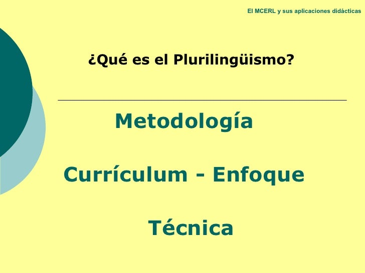 El MCERL y sus aplicaciones didácticas ¿Qué es el Plurilingüismo? Metodología  Currículum - Enfoque  Técnica