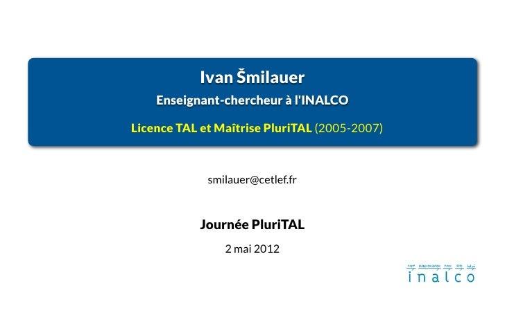 Ivan Šmilauer    Enseignant-chercheur à lINALCOLicence TAL et Maîtrise PluriTAL (2005-2007)             smilauer@cetlef.fr...
