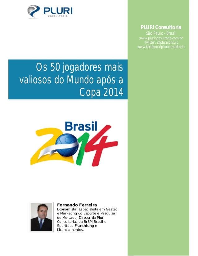 Os 50 jogadores mais valiosos do Mundo após a Copa 2014 Fernando Ferreira Economista, Especialista em Gestão e Marketing d...