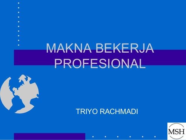 MAKNA BEKERJA PROFESIONAL   TRIYO RACHMADI
