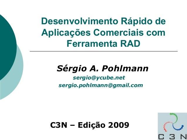 Desenvolvimento Rápido de Aplicações Comerciais com Ferramenta RAD Sérgio A. Pohlmann sergio@ycube.net sergio.pohlmann@gma...