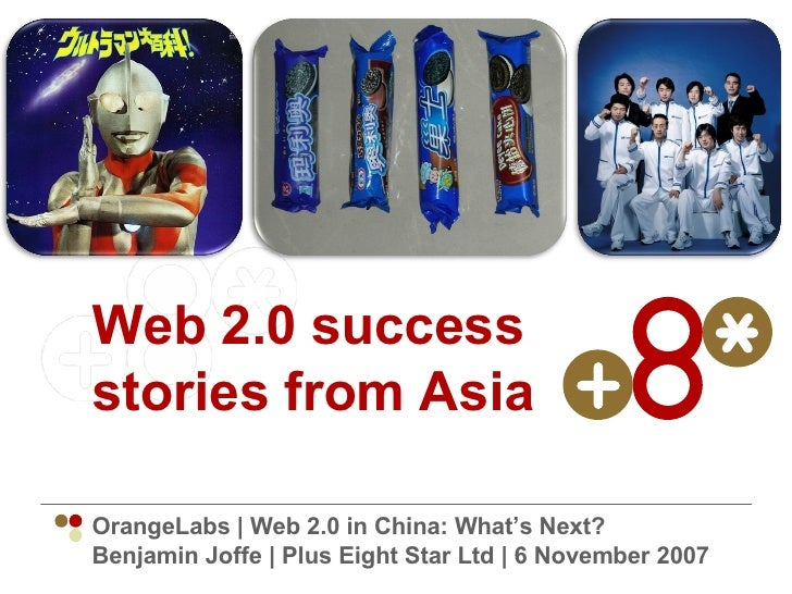 Web 2.0 success stories from Asia OrangeLabs | Web 2.0 in China: What's Next? Benjamin Joffe | Plus Eight Star Ltd | 6 Nov...