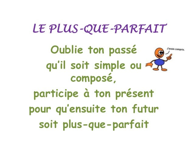 LE PLUS-QUE-PARFAIT  Oublie ton passé qu'il soit simple ou composé, participe à ton présent pour qu'ensuite ton futur soit...