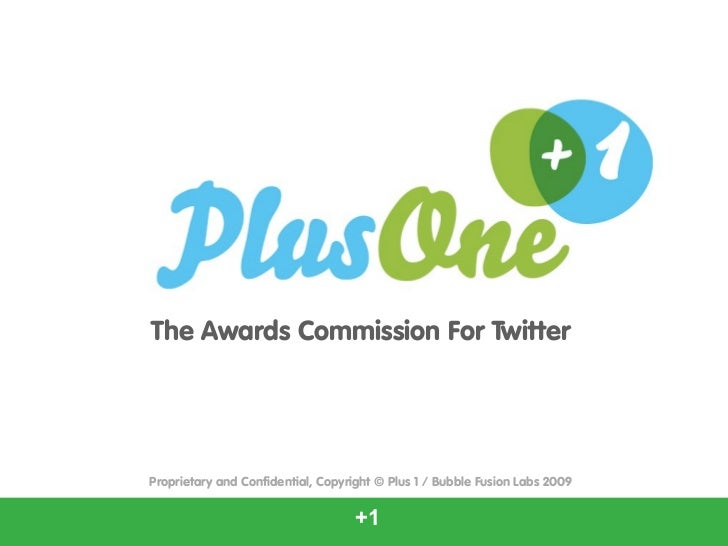 The Awards Commission For TwitterProprietary and Confidential, Copyright © Plus 1 / Bubble Fusion Labs 2009               ...