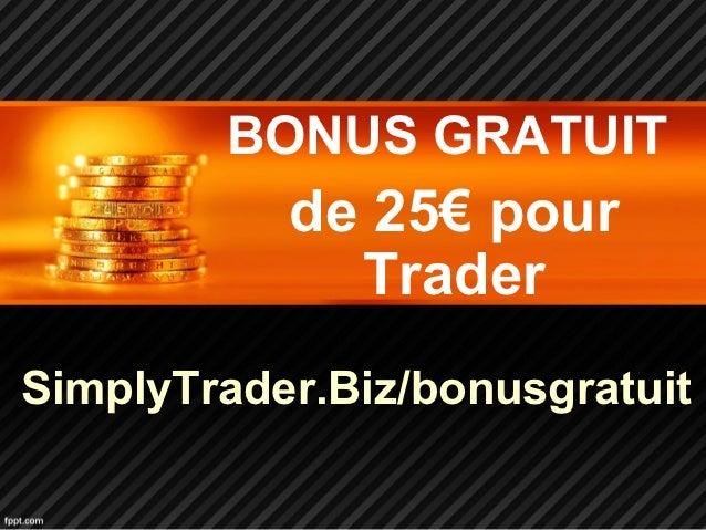 BONUS GRATUIT           de 25€ pour             TraderSimplyTrader.Biz/bonusgratuit