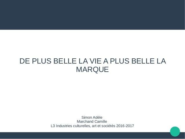 DE PLUS BELLE LA VIE A PLUS BELLE LA MARQUE Simon Adèle Marchand Camille L3 Industries culturelles, art et sociétés 2016-2...