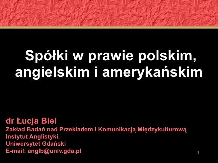 Spółki w prawie polskim, angielskim i amerykańskim   dr Łucja Biel Zakład Badań nad Przekładem i Komunikacją Międzykulturo...