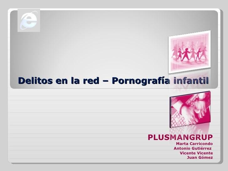 Delitos en la red – Pornografía infantil PLUSMANGRUP Marta Carricondo Antonio Gutiérrez  Vicente Vicente Juan Gómez