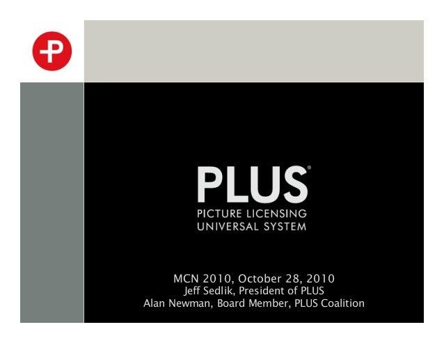 MCN 2010, October 28, 2010 Jeff Sedlik, President of PLUS Alan Newman, Board Member, PLUS Coalition
