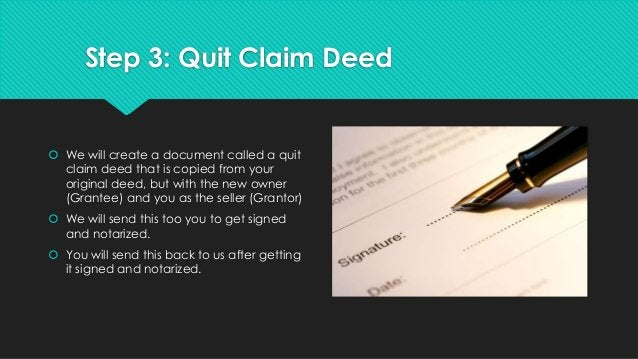 Step 3: Quit Claim Deed  We will create a document called a quit claim deed that is copied from your original deed, but w...