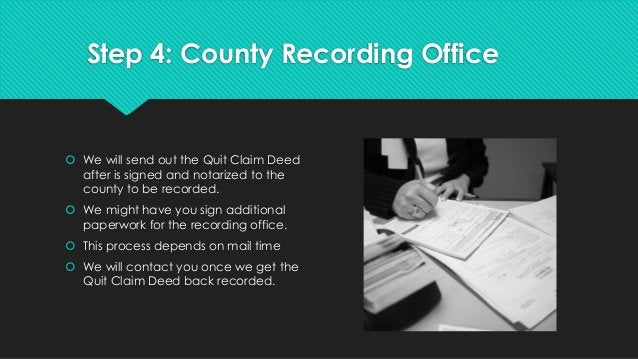 Step 4: County Recording Office  We will send out the Quit Claim Deed after is signed and notarized to the county to be r...