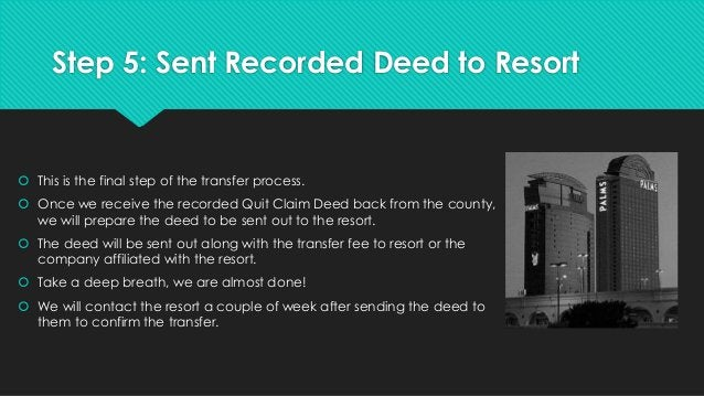 Step 5: Sent Recorded Deed to Resort  This is the final step of the transfer process.  Once we receive the recorded Quit...