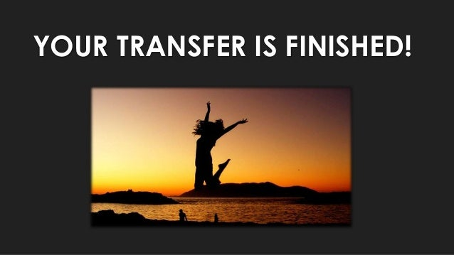 YOUR TRANSFER IS FINISHED!